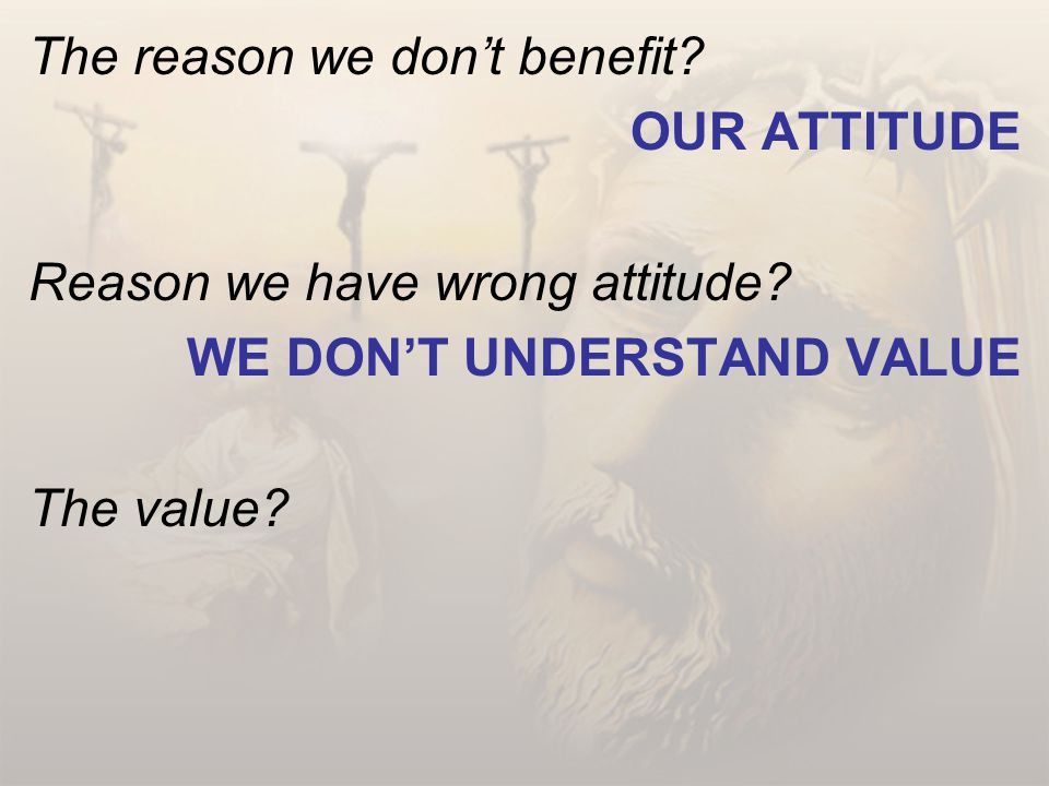 The reason we don't benefit.OUR ATTITUDE Reason we have wrong attitude.