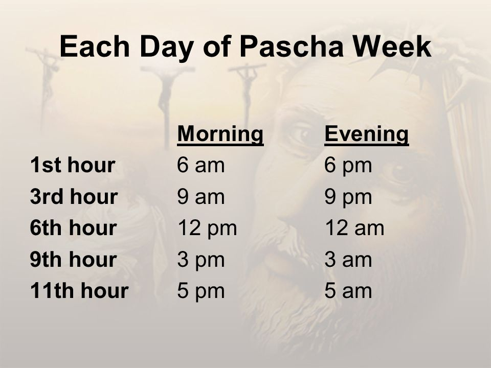Each Day of Pascha Week MorningEvening 1st hour6 am6 pm 3rd hour9 am9 pm 6th hour12 pm12 am 9th hour3 pm3 am 11th hour5 pm5 am