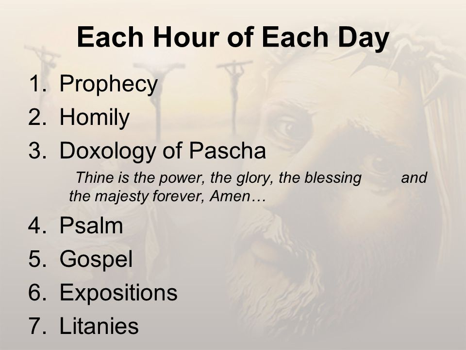 Each Hour of Each Day 1.Prophecy 2.Homily 3.Doxology of Pascha Thine is the power, the glory, the blessing and the majesty forever, Amen… 4.Psalm 5.Gospel 6.Expositions 7.Litanies