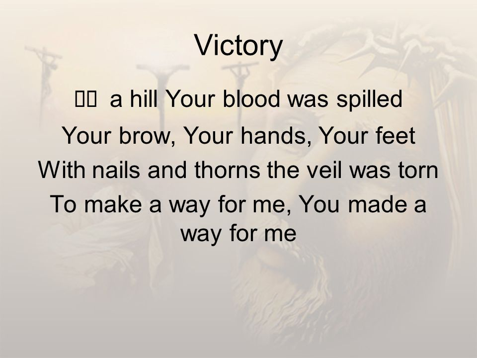 Victory On a hill Your blood was spilled Your brow, Your hands, Your feet With nails and thorns the veil was torn To make a way for me, You made a way for me