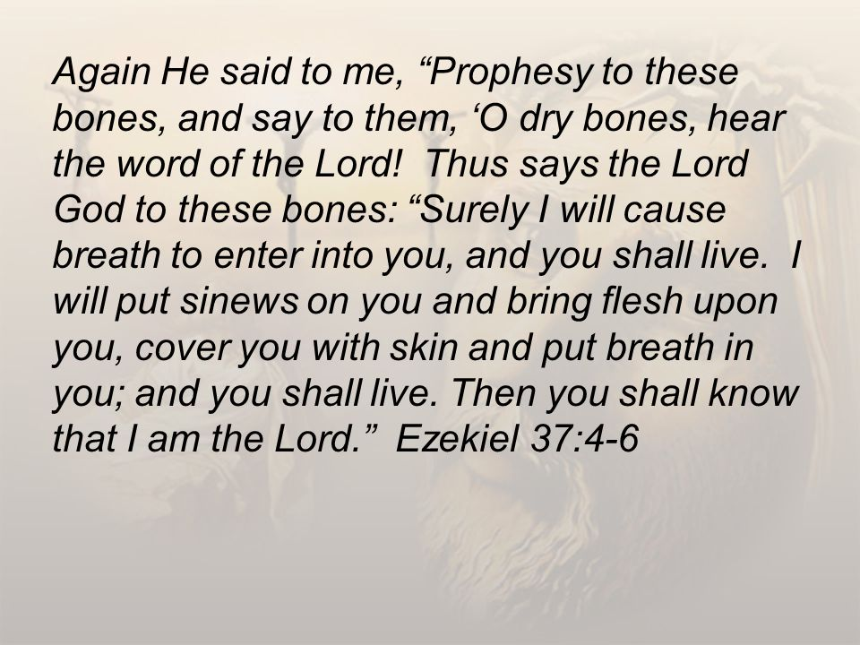 Again He said to me, Prophesy to these bones, and say to them, 'O dry bones, hear the word of the Lord.