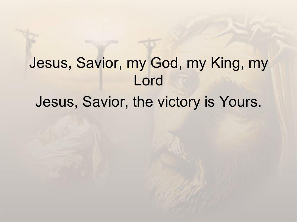 Jesus, Savior, my God, my King, my Lord Jesus, Savior, the victory is Yours.