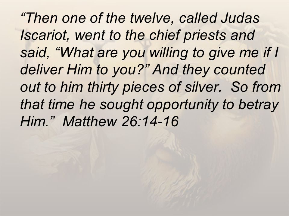 Then one of the twelve, called Judas Iscariot, went to the chief priests and said, What are you willing to give me if I deliver Him to you? And they counted out to him thirty pieces of silver.