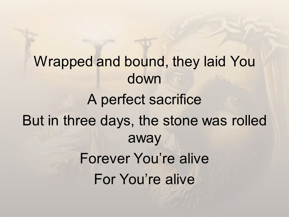 Wrapped and bound, they laid You down A perfect sacrifice But in three days, the stone was rolled away Forever You're alive For You're alive