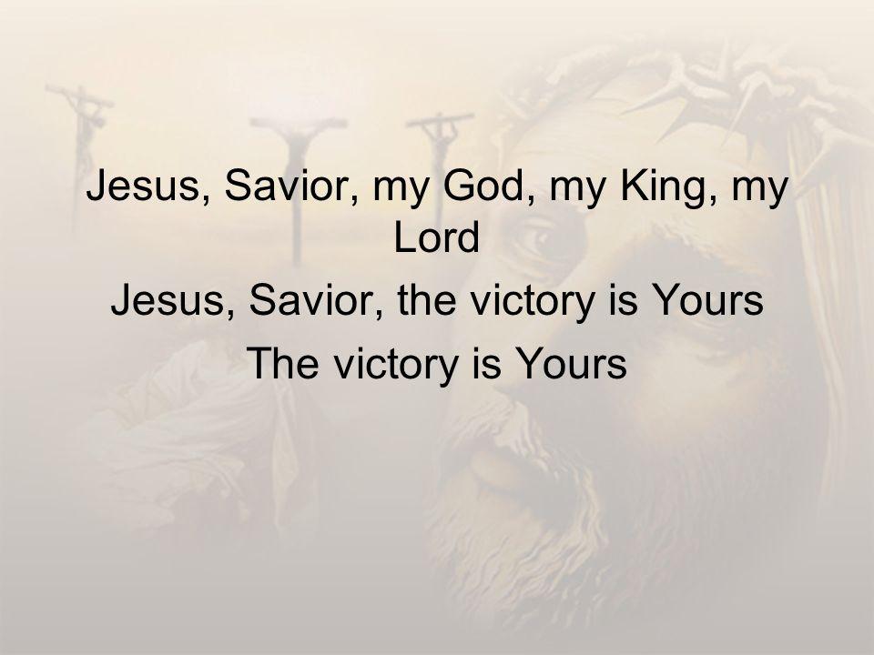 Jesus, Savior, my God, my King, my Lord Jesus, Savior, the victory is Yours The victory is Yours