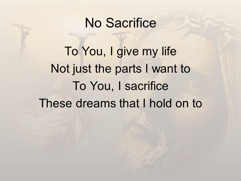 No Sacrifice To You, I give my life Not just the parts I want to To You, I sacrifice These dreams that I hold on to