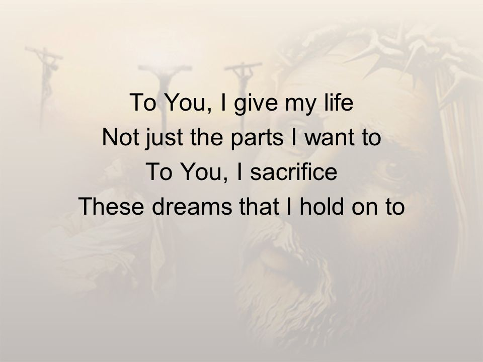 To You, I give my life Not just the parts I want to To You, I sacrifice These dreams that I hold on to