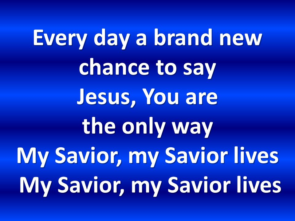 Every day a brand new chance to say Jesus, You are the only way My Savior, my Savior lives My Savior, my Savior lives