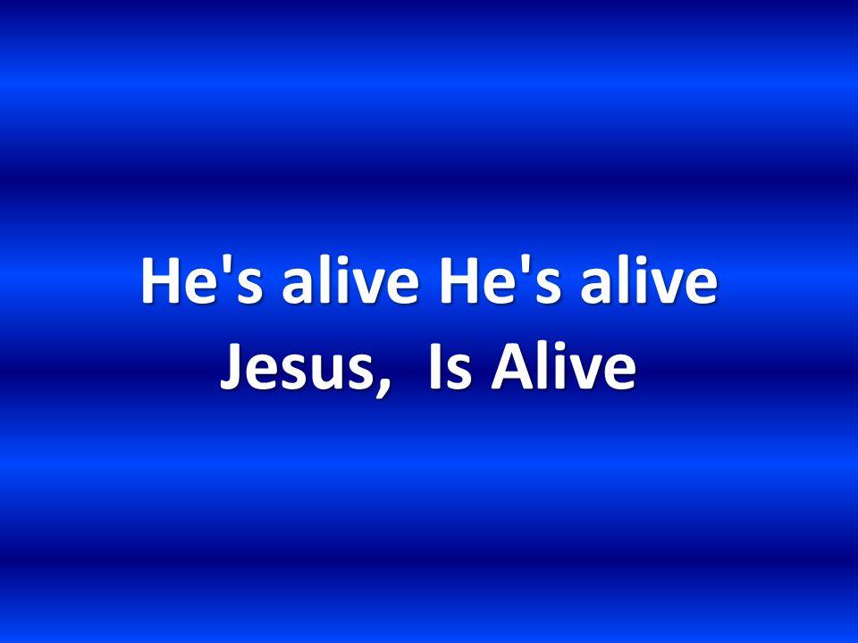 He s alive He s alive Jesus, Is Alive