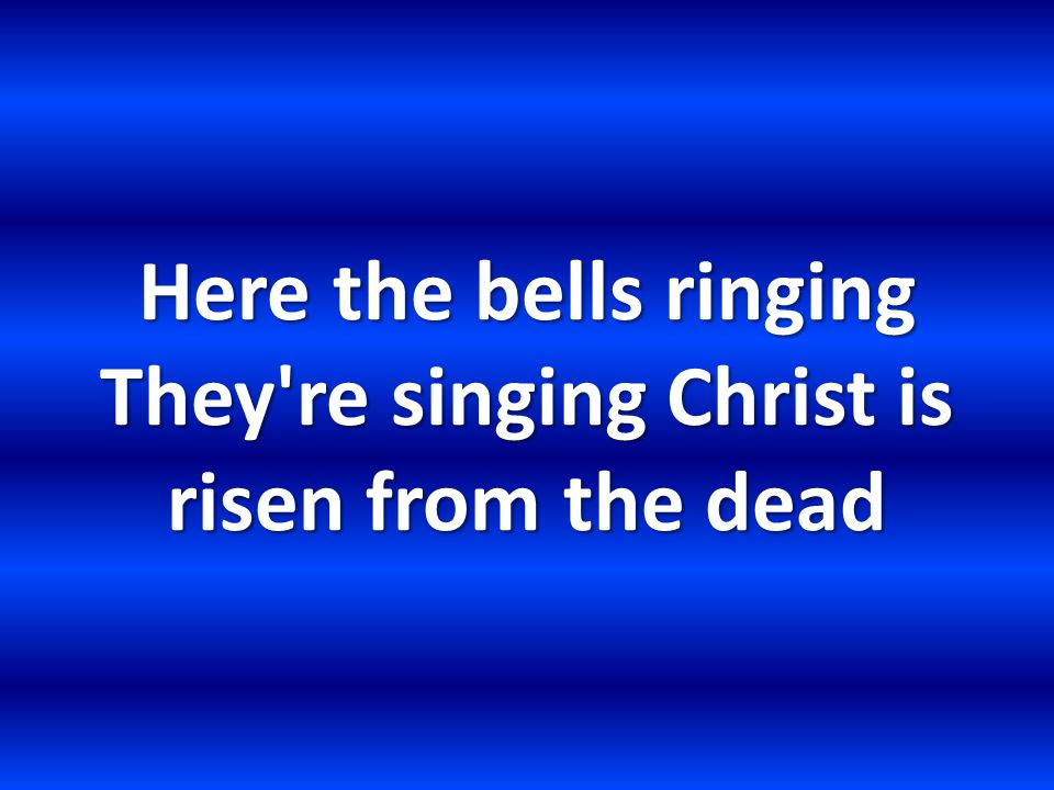 Here the bells ringing They re singing Christ is risen from the dead