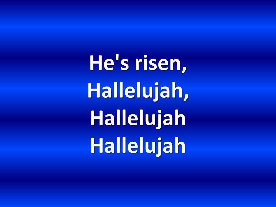 He s risen, Hallelujah, Hallelujah Hallelujah