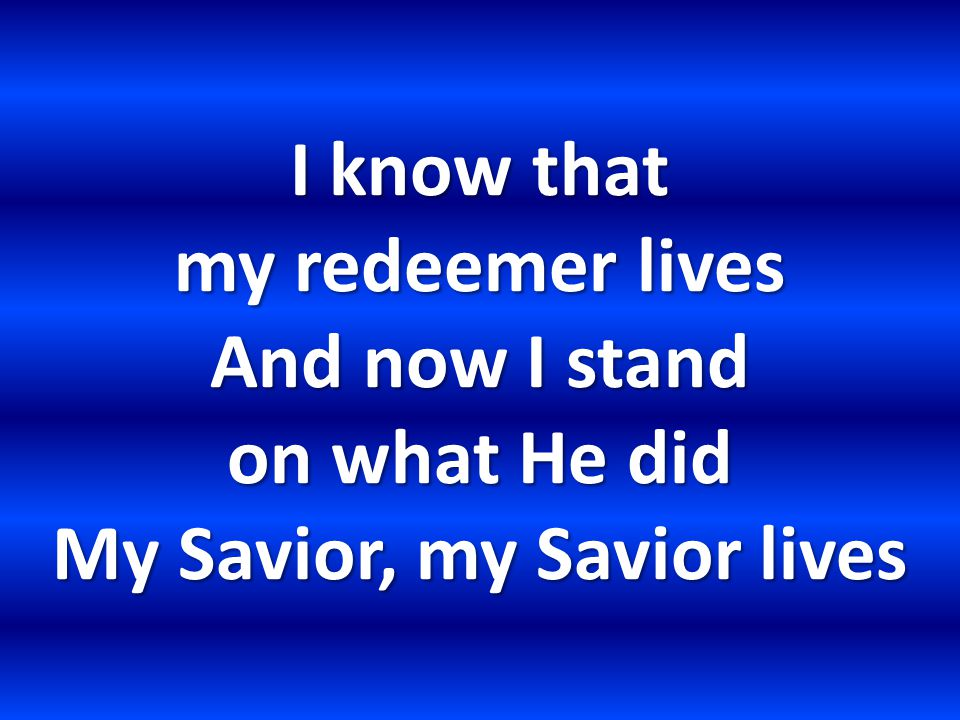 I know that my redeemer lives And now I stand on what He did My Savior, my Savior lives