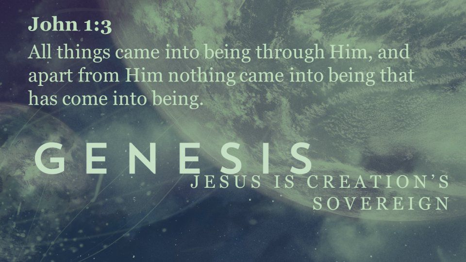 JESUS IS CREATION'S SOVEREIGN John 1:3 All things came into being through Him, and apart from Him nothing came into being that has come into being.