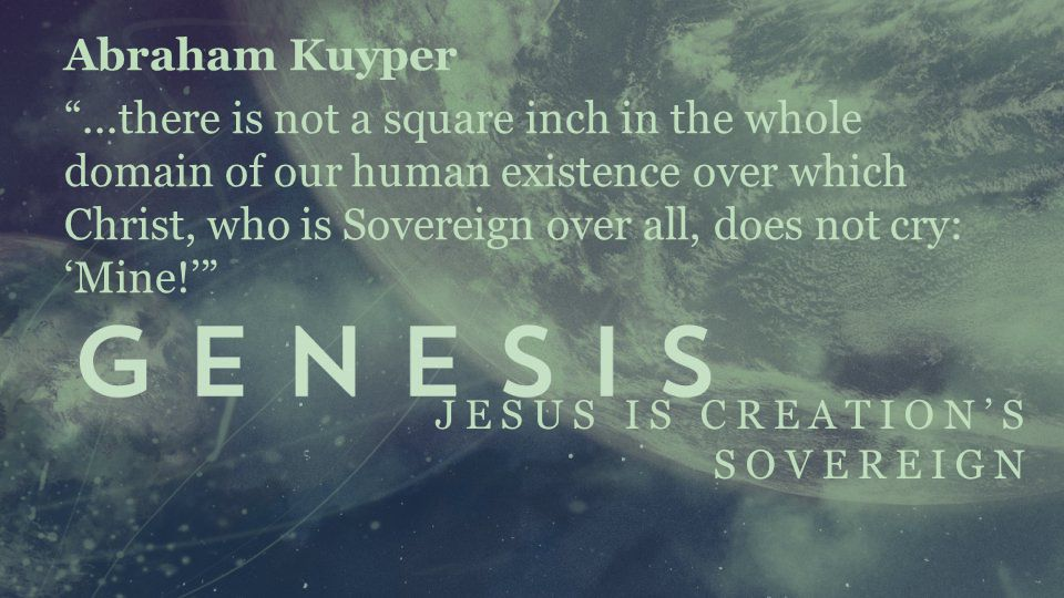 JESUS IS CREATION'S SOVEREIGN Abraham Kuyper ...there is not a square inch in the whole domain of our human existence over which Christ, who is Sovereign over all, does not cry: 'Mine!'