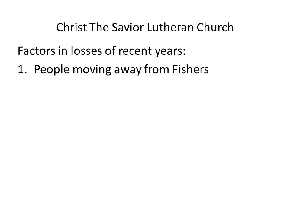 Christ The Savior Lutheran Church Factors in losses of recent years: 1.People moving away from Fishers