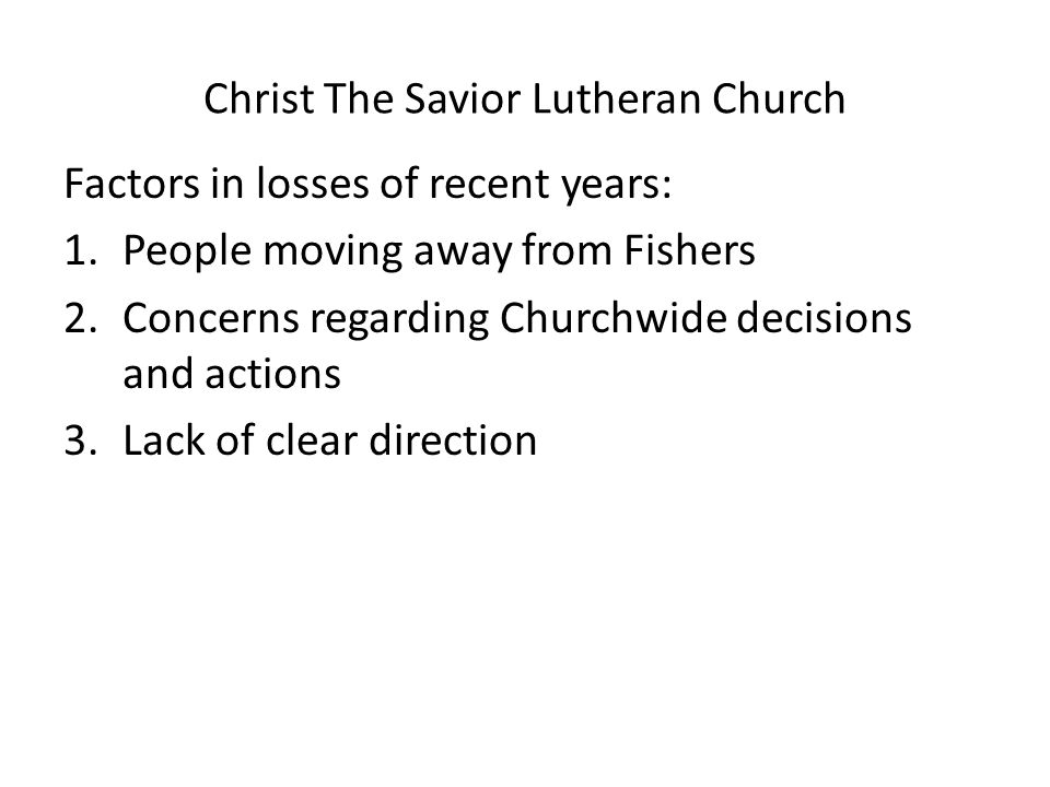 Christ The Savior Lutheran Church Factors in losses of recent years: 1.People moving away from Fishers 2.Concerns regarding Churchwide decisions and a