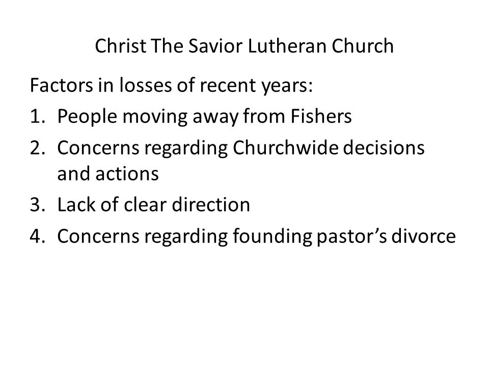 Christ The Savior Lutheran Church Factors in losses of recent years: 1.People moving away from Fishers 2.Concerns regarding Churchwide decisions and actions 3.Lack of clear direction 4.Concerns regarding founding pastor's divorce