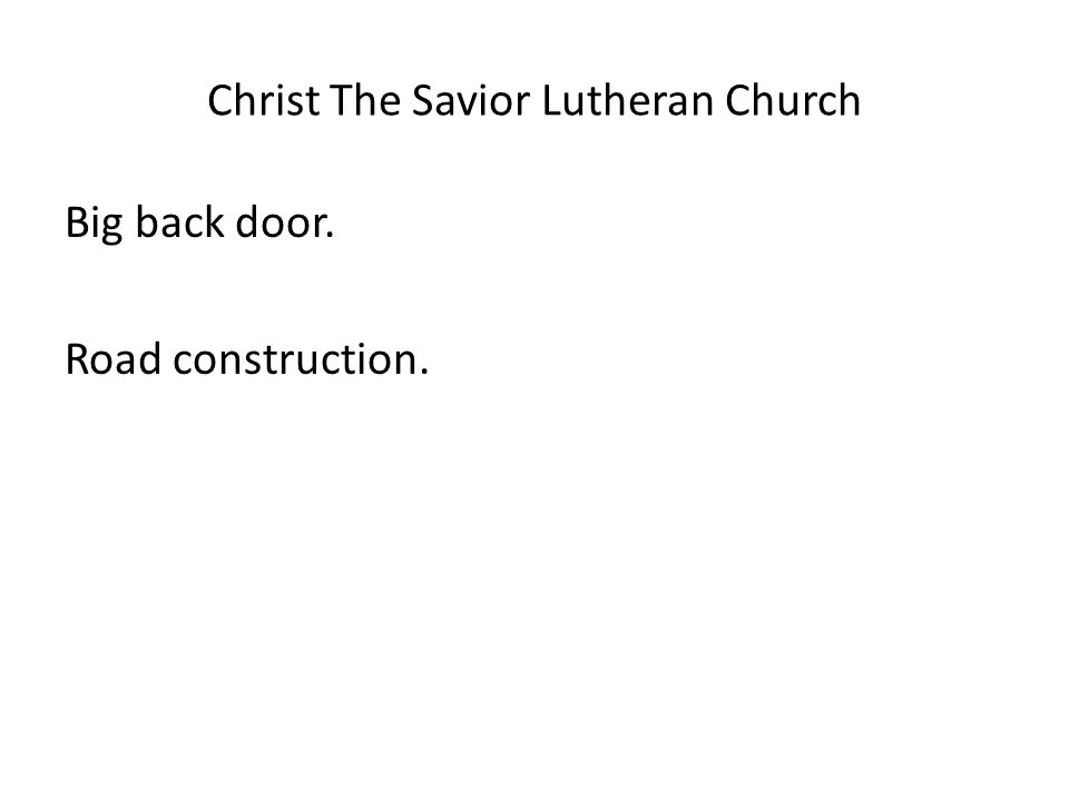 Christ The Savior Lutheran Church Big back door. Road construction.