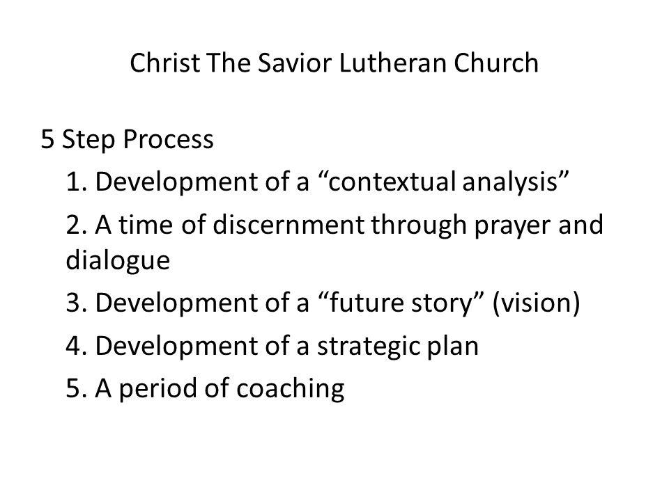 "Christ The Savior Lutheran Church 5 Step Process 1. Development of a ""contextual analysis"" 2. A time of discernment through prayer and dialogue 3. Dev"
