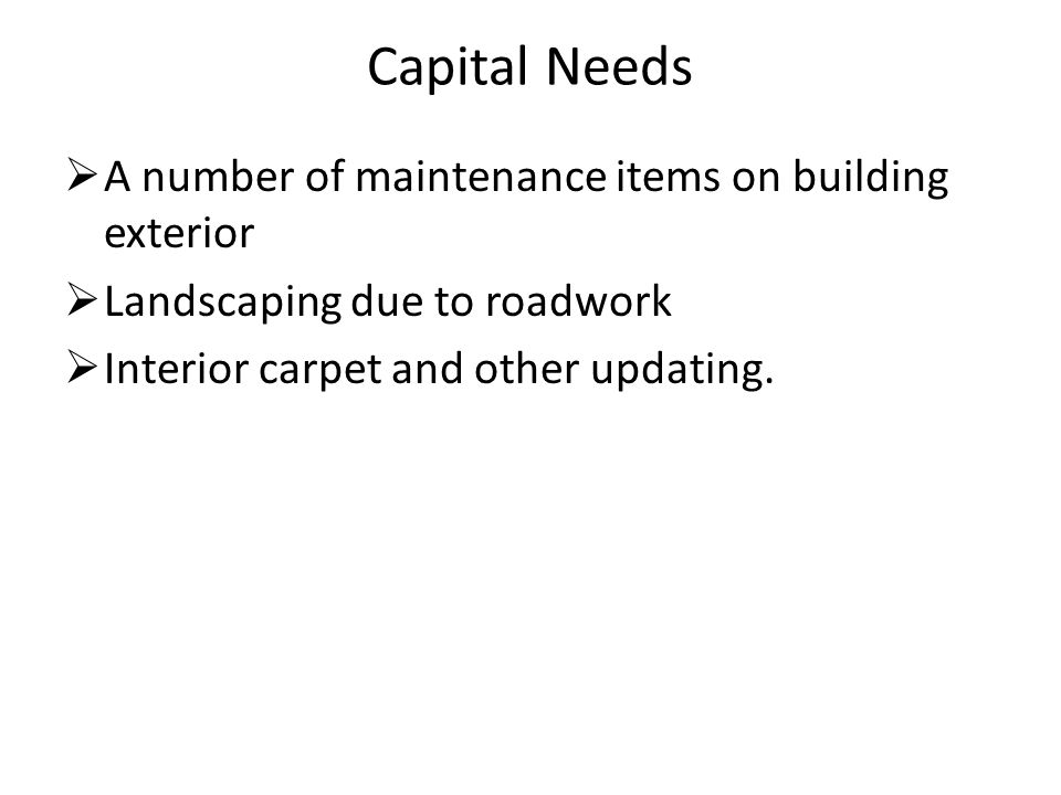 Capital Needs  A number of maintenance items on building exterior  Landscaping due to roadwork  Interior carpet and other updating.