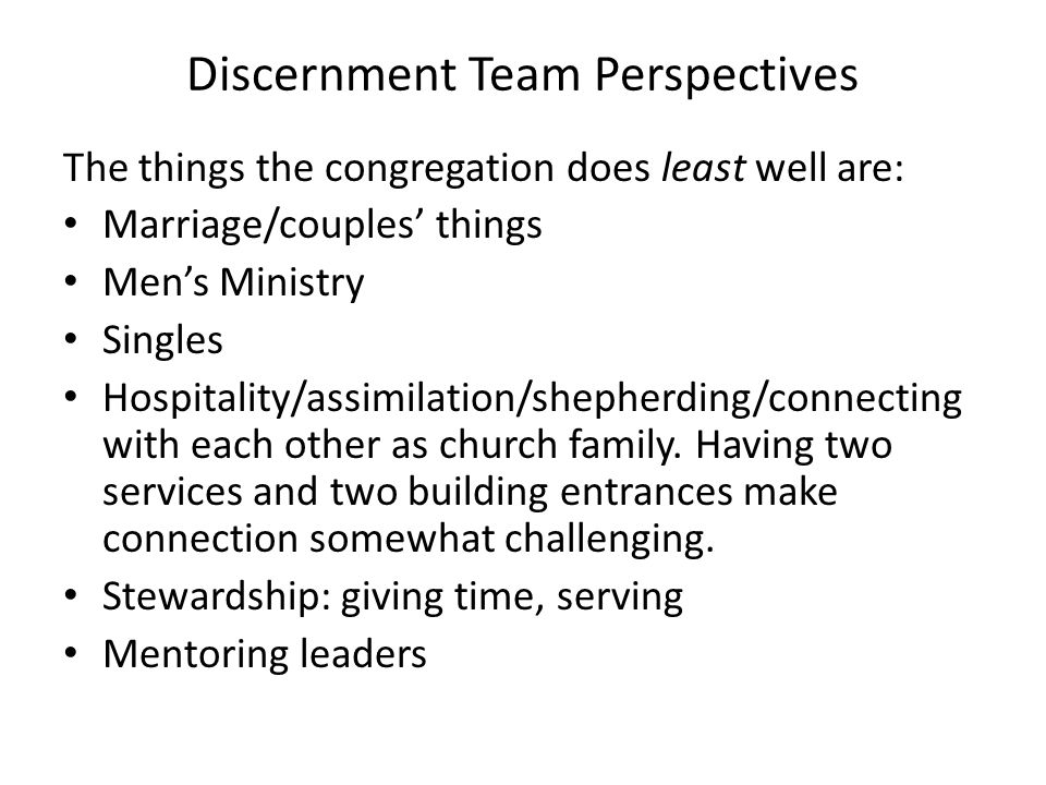 Discernment Team Perspectives The things the congregation does least well are: Marriage/couples' things Men's Ministry Singles Hospitality/assimilation/shepherding/connecting with each other as church family.