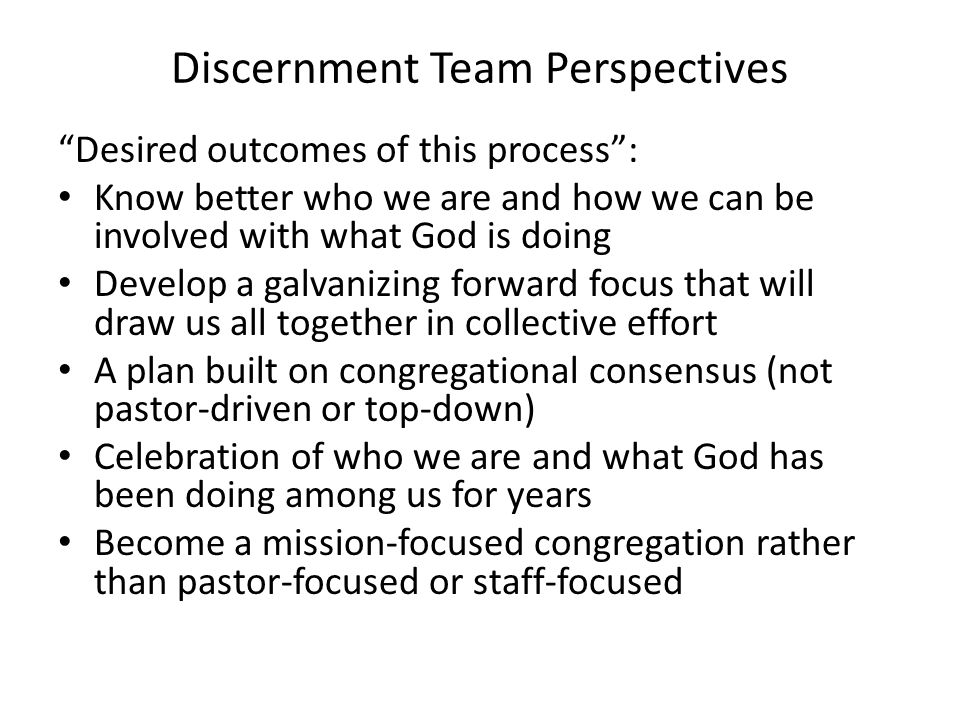 """Discernment Team Perspectives """"Desired outcomes of this process"""": Know better who we are and how we can be involved with what God is doing Develop a g"""