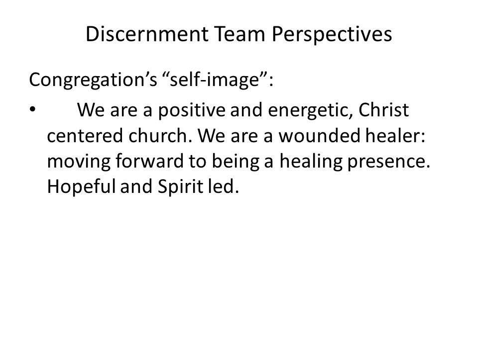 """Discernment Team Perspectives Congregation's """"self-image"""": We are a positive and energetic, Christ centered church. We are a wounded healer: moving fo"""