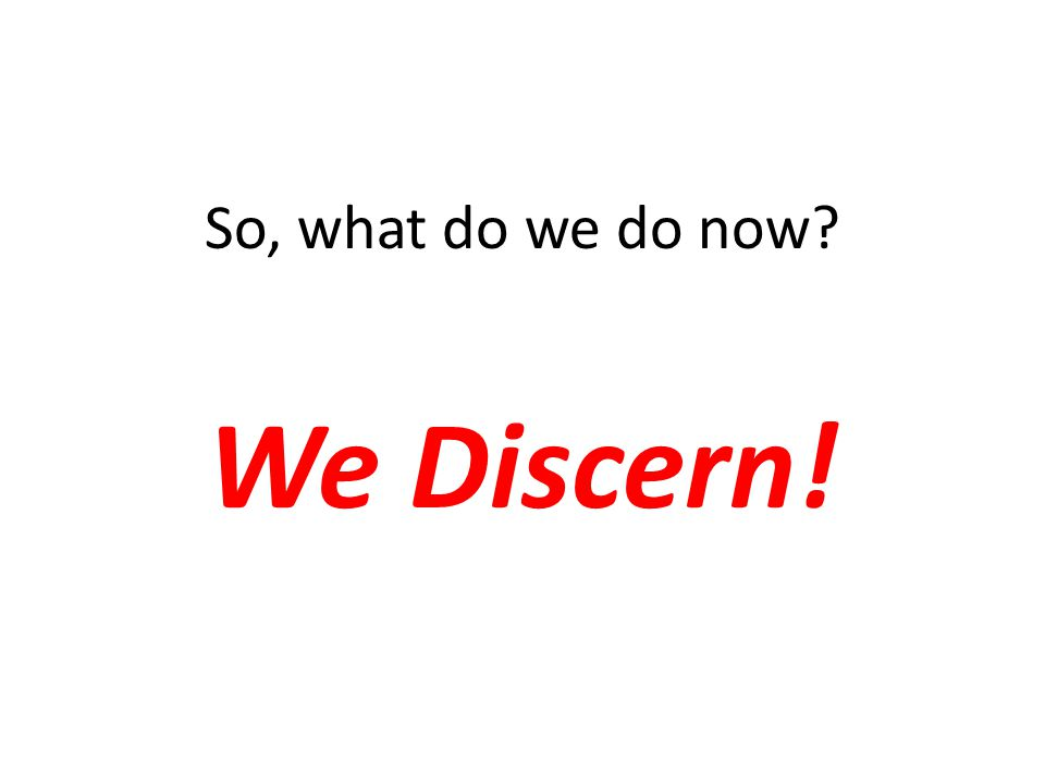 So, what do we do now We Discern!