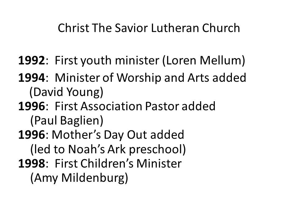 Christ The Savior Lutheran Church 1992: First youth minister (Loren Mellum) 1994: Minister of Worship and Arts added (David Young) 1996: First Association Pastor added (Paul Baglien) 1996: Mother's Day Out added (led to Noah's Ark preschool) 1998: First Children's Minister (Amy Mildenburg)