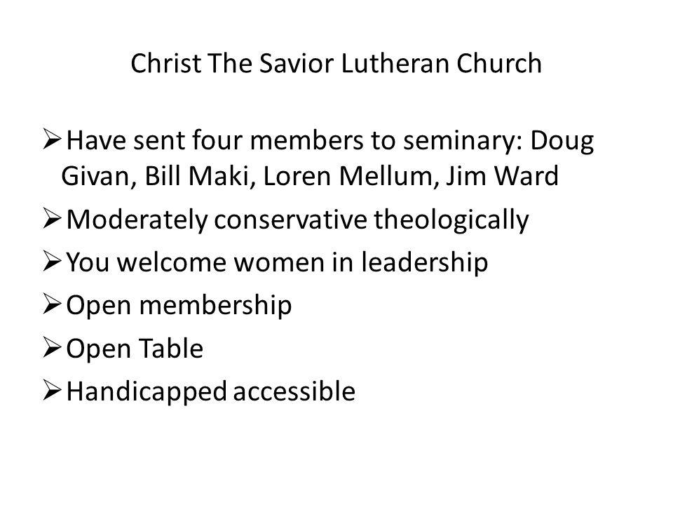 Christ The Savior Lutheran Church  Have sent four members to seminary: Doug Givan, Bill Maki, Loren Mellum, Jim Ward  Moderately conservative theolo
