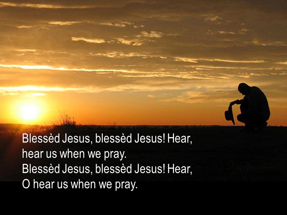 Blessèd Jesus, blessèd Jesus. Hear,Blessèd Jesus, blessèd Jesus.