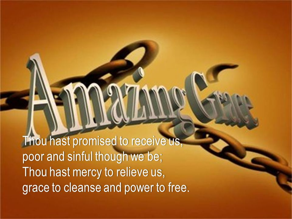 Thou hast promised to receive us,Thou hast promised to receive us, poor and sinful though we be; Thou hast mercy to relieve us, grace to cleanse and power to free.grace to cleanse and power to free.