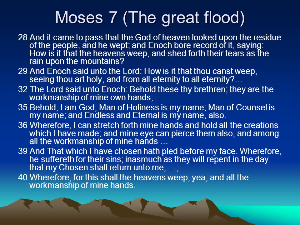 Moses 7 (The great flood) 28 And it came to pass that the God of heaven looked upon the residue of the people, and he wept; and Enoch bore record of it, saying: How is it that the heavens weep, and shed forth their tears as the rain upon the mountains.