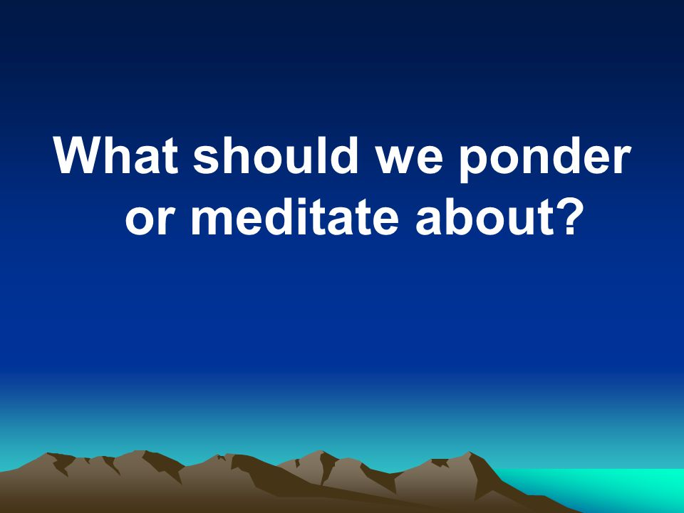 What should we ponder or meditate about?