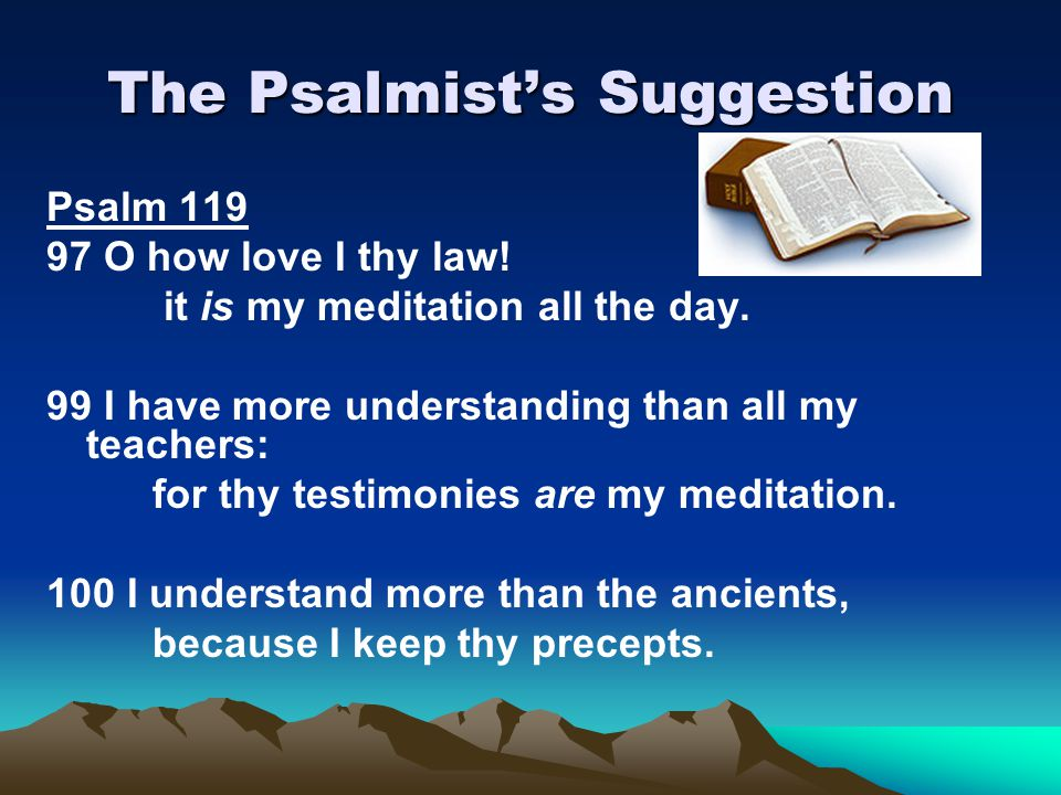 The Psalmist's Suggestion Psalm 119 97 O how love I thy law! it is my meditation all the day. 99 I have more understanding than all my teachers: for t