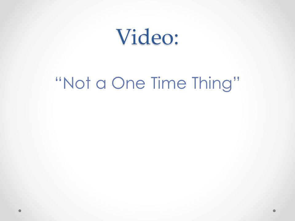 Video: Not a One Time Thing