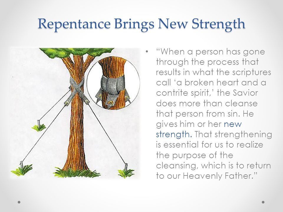 Repentance Brings New Strength When a person has gone through the process that results in what the scriptures call 'a broken heart and a contrite spirit,' the Savior does more than cleanse that person from sin.