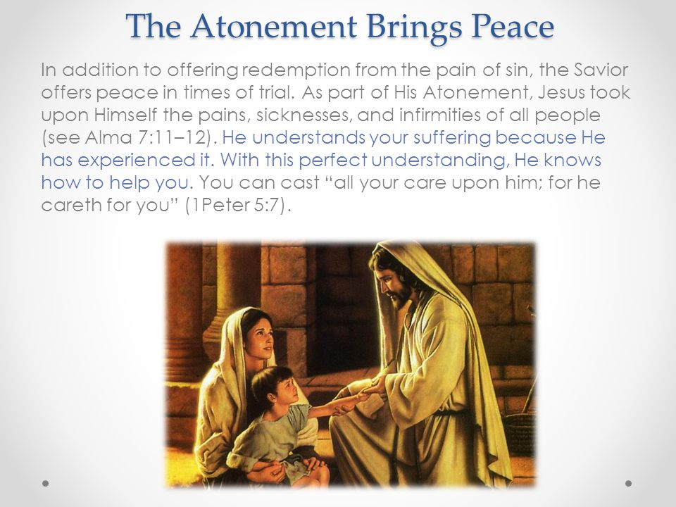 The Atonement Brings Peace In addition to offering redemption from the pain of sin, the Savior offers peace in times of trial.