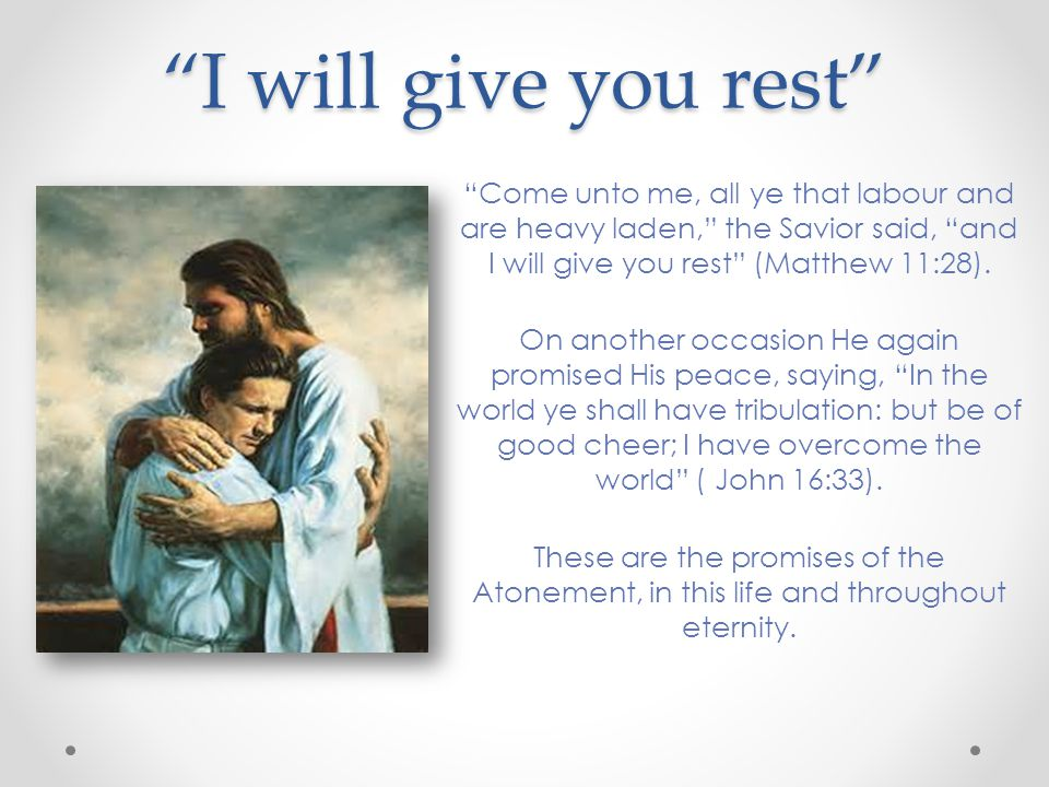 I will give you rest Come unto me, all ye that labour and are heavy laden, the Savior said, and I will give you rest (Matthew 11:28).