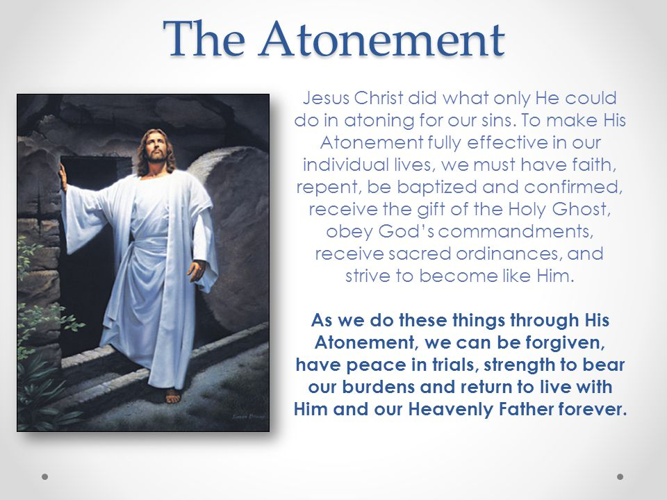 The Atonement Jesus Christ did what only He could do in atoning for our sins.