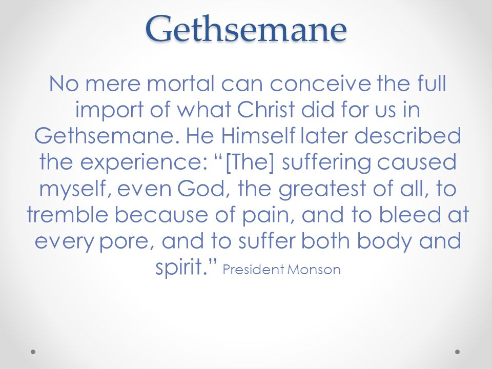 Gethsemane No mere mortal can conceive the full import of what Christ did for us in Gethsemane.