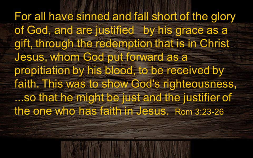 For all have sinned and fall short of the glory of God, and are justified by his grace as a gift, through the redemption that is in Christ Jesus, whom God put forward as a propitiation by his blood, to be received by faith.