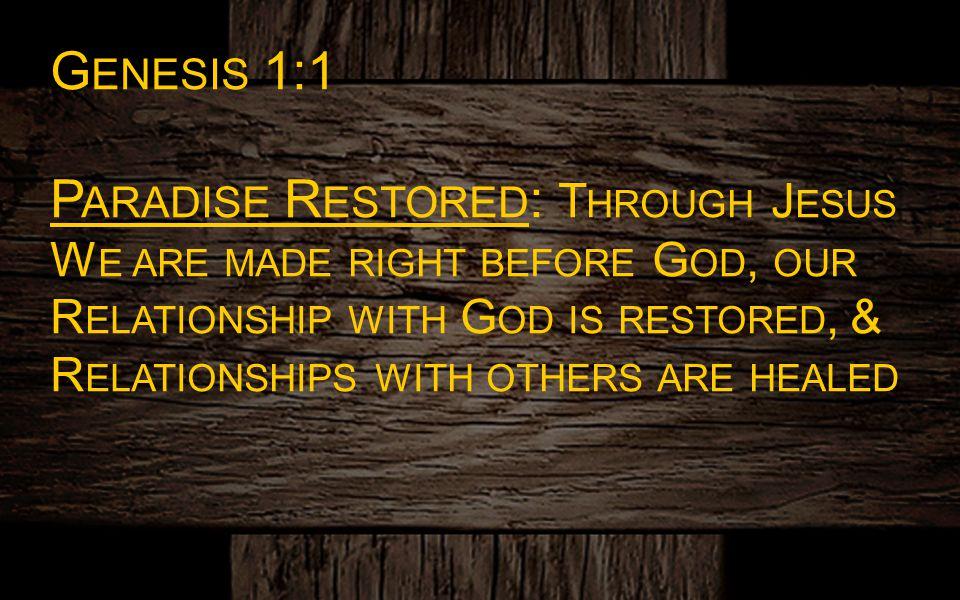 G ENESIS 1:1 P ARADISE R ESTORED : T HROUGH J ESUS W E ARE MADE RIGHT BEFORE G OD, OUR R ELATIONSHIP WITH G OD IS RESTORED, & R ELATIONSHIPS WITH OTHE