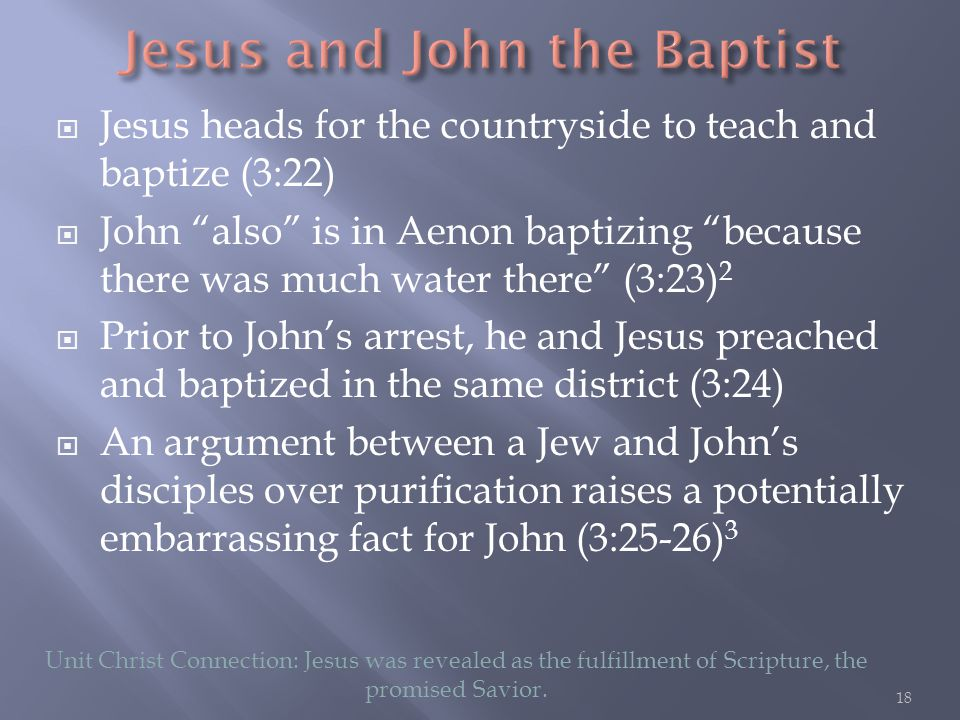  Jesus heads for the countryside to teach and baptize (3:22)  John also is in Aenon baptizing because there was much water there (3:23) 2  Prior to John's arrest, he and Jesus preached and baptized in the same district (3:24)  An argument between a Jew and John's disciples over purification raises a potentially embarrassing fact for John (3:25-26) 3 Unit Christ Connection: Jesus was revealed as the fulfillment of Scripture, the promised Savior.