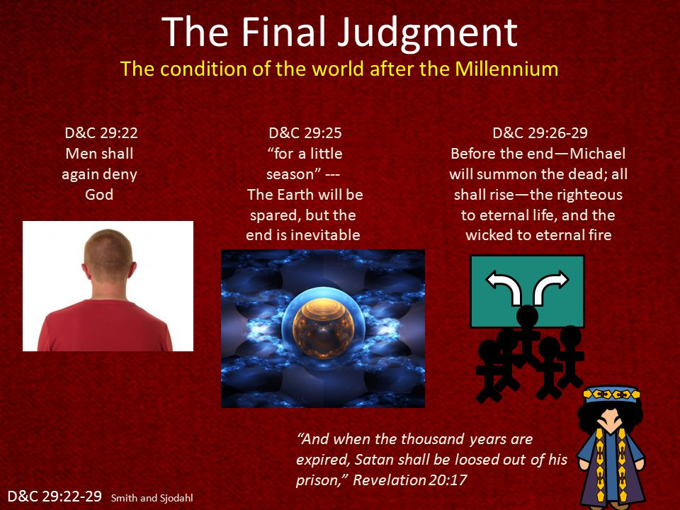 The Final Judgment D&C 29:22 Men shall again deny God D&C 29:22-29 Smith and Sjodahl The condition of the world after the Millennium D&C 29:25 for a little season --- The Earth will be spared, but the end is inevitable D&C 29:26-29 Before the end—Michael will summon the dead; all shall rise—the righteous to eternal life, and the wicked to eternal fire And when the thousand years are expired, Satan shall be loosed out of his prison, Revelation 20:17