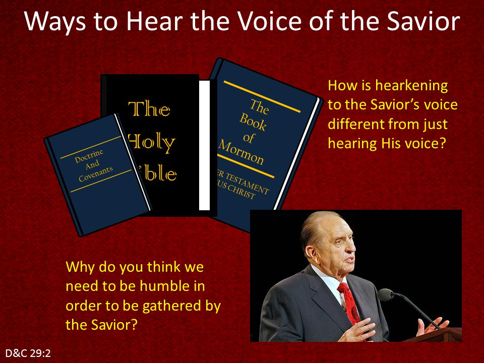 Ways to Hear the Voice of the Savior D&C 29:2 The Book of Mormon ANOTHER TESTAMENT OF JESUS CHRIST The Holy Bible Doctrine And Covenants Why do you think we need to be humble in order to be gathered by the Savior.