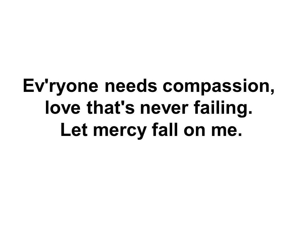 Ev ryone needs forgiveness, the kindness of a Savior, the hope of nations.