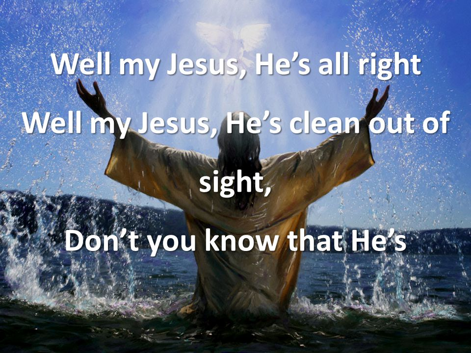 Well my Jesus, He's all right Well my Jesus, He's clean out of sight, Don't you know that He's