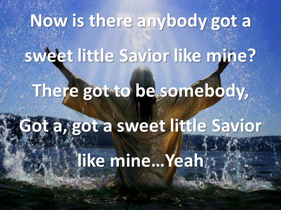 Now is there anybody got a sweet little Savior like mine? There got to be somebody, Got a, got a sweet little Savior like mine…Yeah