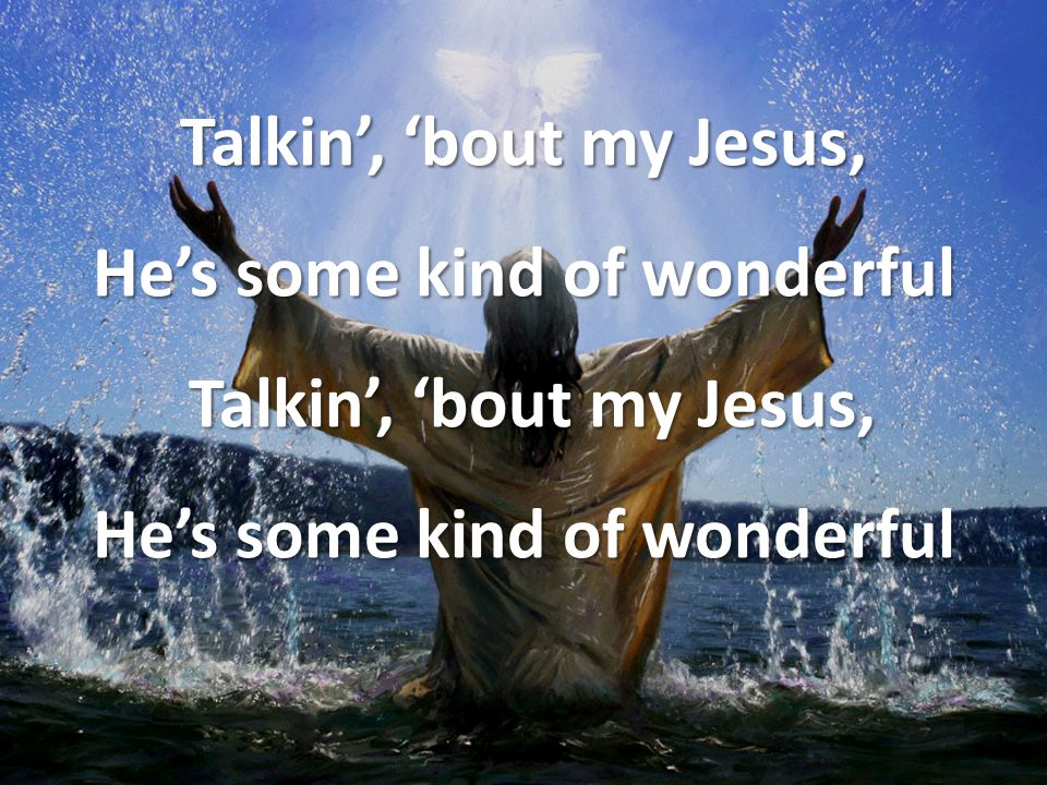 Talkin', 'bout my Jesus, He's some kind of wonderful Talkin', 'bout my Jesus, He's some kind of wonderful